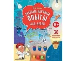 Весёлые научные опыты для детей. 30 увлекательных экспериментов в домашних условиях