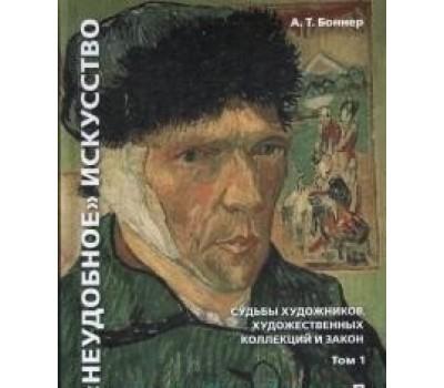 """""""Неудобное"""" искусство: судьбы художников, художественных коллекций и закон. Монография. В 2 т. Том 1"""
